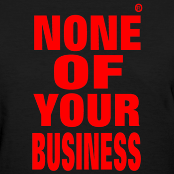 none of your business Your business is yours and yours alone, so let your tee do the talking with this  cheeky lil number thanks, have a nice day, and mind your own beeswax.