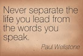Never Separate the life you lead from the words you speak