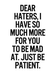 dear-haters-i-have-so-much-more-for-you-to-be-mad-at-just-be-patient-858536
